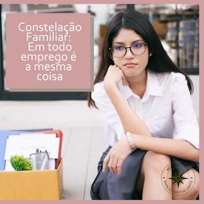 Constelação Familiar - Em todo emprego é a mesma coisa