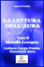 La Lettura dell'Aura con il Metodo Lecopea: Lettura Corpo Psiche Emozioni Aura