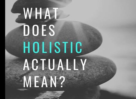 "WHAT DOES ""HOLISTIC"" ACTUALLY MEAN?"