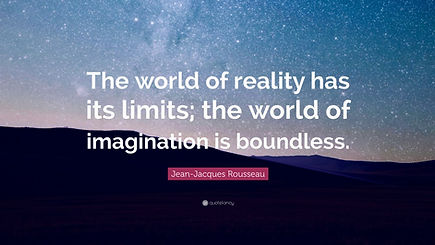 """""""The world of""""reality has its limt; the world of imagination is boundless."""" ~Jean-Jacques Rousseau"""