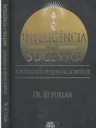 Inteligência do Sucesso: a inteligência de quem faz acontecer / Dr. Jô Furlan