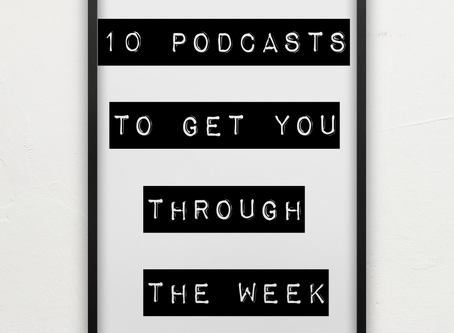 10 PODCASTS TO GET YOU THROUGH THE WEEK