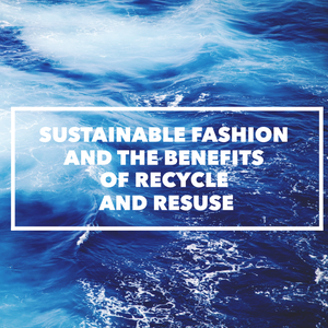 SUSTAINABLE FASHION AND THE BENEFITS OF RECYCLE AND REUSE