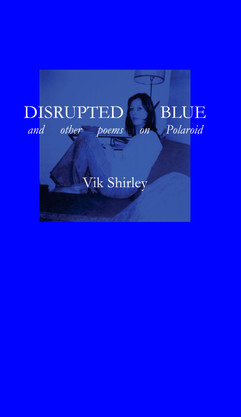 Disrupted Blue and other poems on Polaroid (Hesterglock Press, 2021)