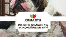 Por quê os bulldogues tem tantos problemas de pele?