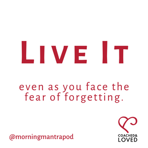 live it, fear of forgetting, morning mantra, motivation, clarity