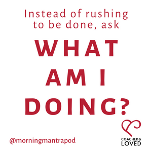 Instead of rushing to be done, ask what am I doing?
