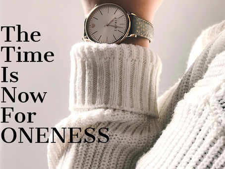 The Time is Now for ONENESS