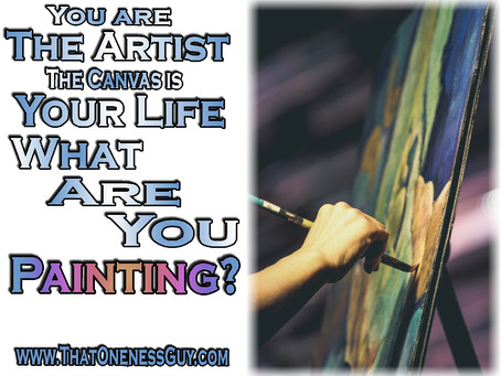You are THE ARTIST. The canvas is YOUR LIFE. What are you painting?