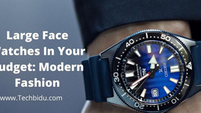 Large Face Watches In Your Budget: Modern Fashion