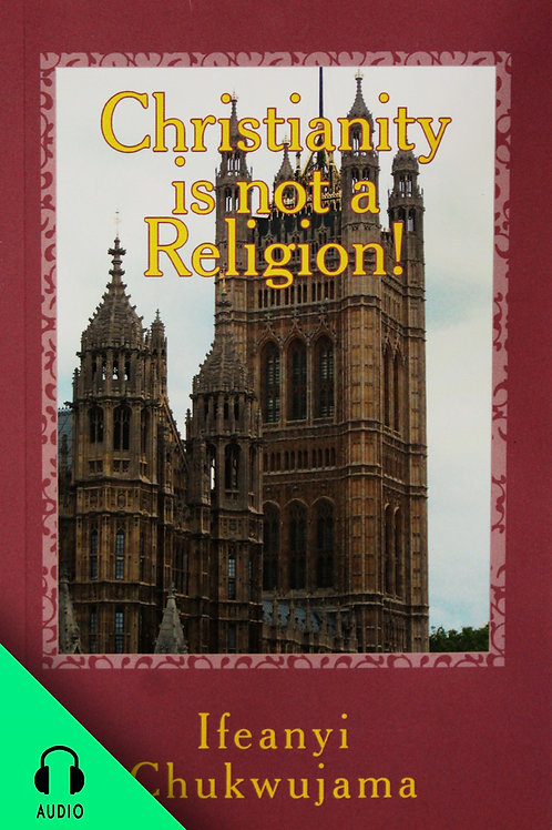 Christianity Is Not A Religion! (AUDIO BOOK)