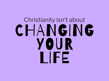 Christianity Isn't About Changing Your Life.