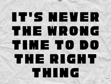It's Never The Wrong Time To Do The Right Thing