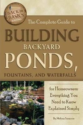 The Complete Guide to Building Backyard Ponds, Fountains, and Waterfalls