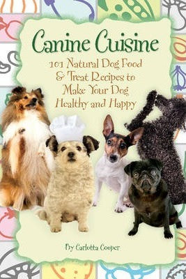Canine Cuisine 101 Natural Dog Food & Treat Recipes