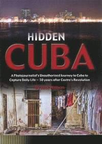 Hidden Cuba: A Photojournalist's Unauthorized Journey to Cuba