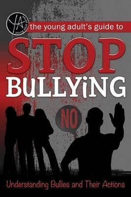 The Young Adult's Guide to Stop Bullying Understanding Bullies and Their Actions