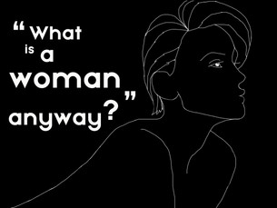 WHAT IS A WOMAN, ANYWAY?