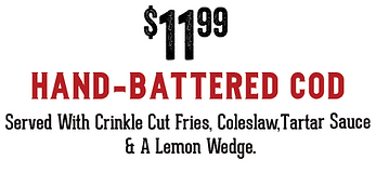 $11.99 Hand Battered Cod. Served with crinkle cut fries, coleslaw, tartar sauce and a lemon wedge.