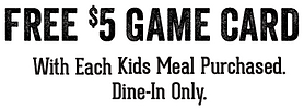 Free $5 Game Card with each kid's meal purchased. Dine-in only.