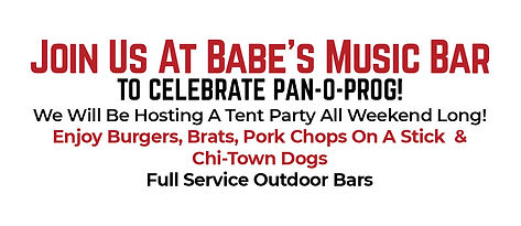 Join Us At Babe's Music Bar To Celebrate Pan-O-Prog! We Will Be Hosting A Tent Party All Weekend Long! Enjoy Burgers, Brats, Pork Chops On A Stick  & Chi-Town Dogs Full Service Outdoor Bars