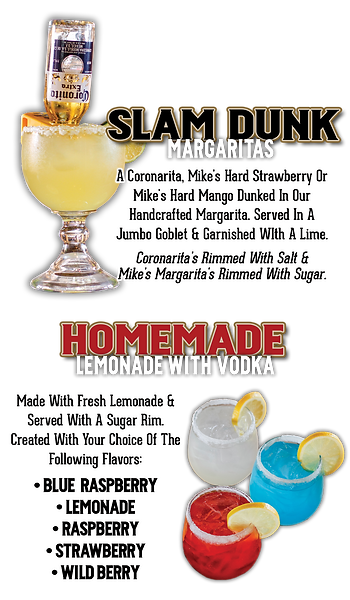 Slam Dunk Margaritas: A Coronarita, Mike's Hard Strawberry or Mike's Hard Mango dunked in our handcrafted margarita. Served in a jumbo goblet and garnished with a lime. Coronarita's are rimmed with salt and Mike's margarita's are rimmed with sugar. Homemade Lemonade with Vodka: Made with fresh lemonade and served with a sugar rim. Created with your choice of the following flavors: Blue Raspberry, Lemonade, Strawberry or Wild Berry.