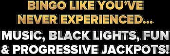 Bingo like you've never experienced....music, black lights, fun and progressive jackpots!