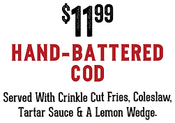 $11.99 Hand-Battered Cod. Served with crinkle cut fries, coleslaw, tartar sauce and a lemon wedge.