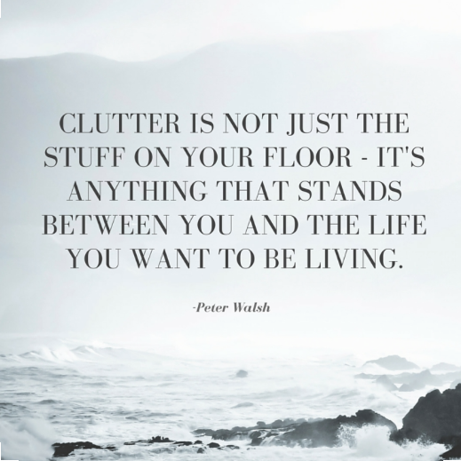 Clutter is not just the stuff on your floor - Its anything that stands between you and the life you want to be living