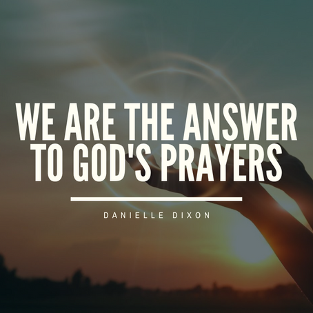We are the answer to God's Prayers