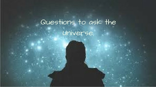 Questions to ask the Universe.