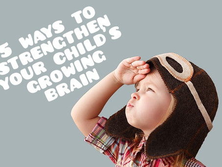 5 Ways to Strengthen Your Child's Growing Brain