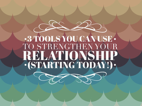 3 Tools You Can Use to Strengthen Your Relationship (Starting Today!)