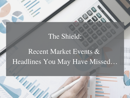 The Shield - Recent Market Events & Headlines You May Have Missed…