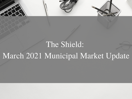 The Shield: March 2021 Municipal Market Update