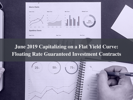 June 2019 Capitalizing on a Flat Yield Curve: Floating Rate Guaranteed Investment Contracts