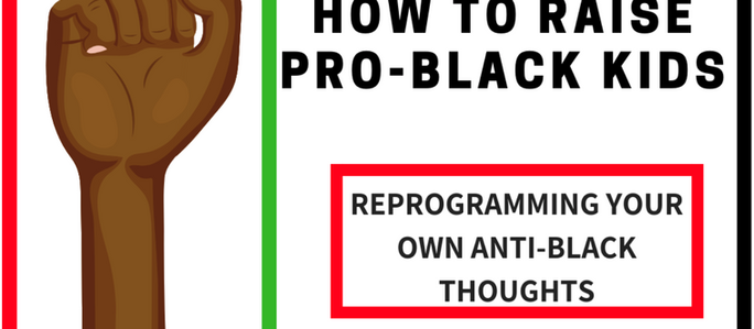 How To Raise Pro-Black Kids: Reprogramming Your Anti-Blackness
