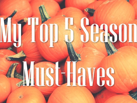 My Top 5 Season Must-Haves