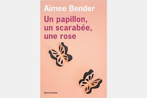 Aimee BENDER - Un papillon, un scarabée, une rose
