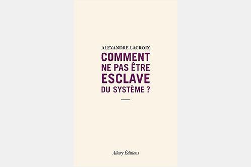 Alexandre LACROIX - Comment ne pas être esclave du système ?