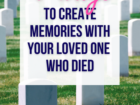 5 Ways to Create Memories with Your Loved One Who Died