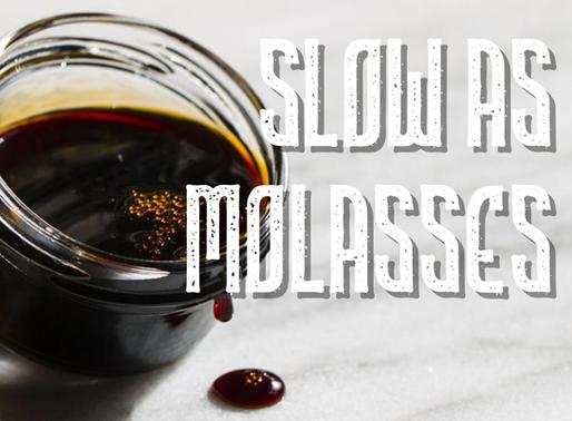 Slow as Molasses