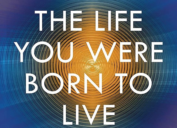 The Life Your Were Born to Live