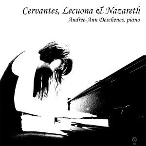 """Andree-Ann Deschenes """"Cervantes, Lecuona & Nazareth"""""""