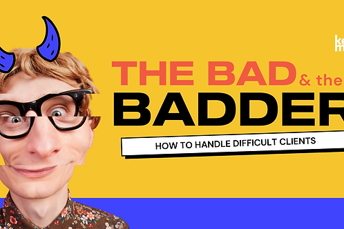 The Bad & The Badder : How To Handle Difficult Clients