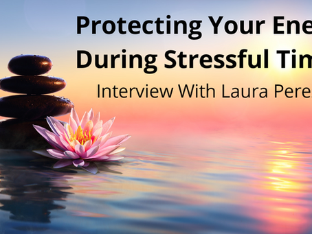 Protecting Your Energy During Stressful Times (Interview With Laura Perez)