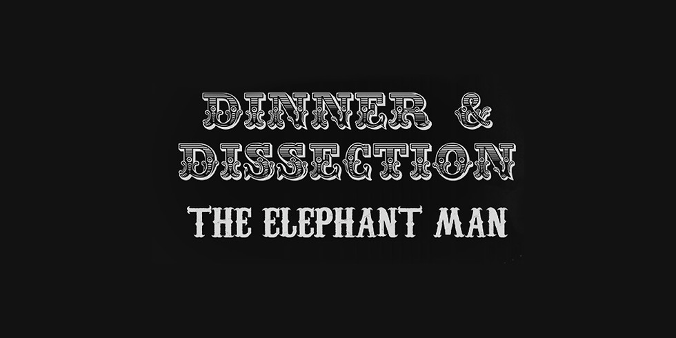 Dinner & Dissection | The Elephant Man