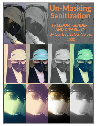 """""""Un-Masking Sanitization""""  The cover of the zine is divided into three rows. In the first row, there are two images. The left most shows Jen wearing gloves, a facemask and amber fit over glasses, their head and body are cloaked in a black fleece poncho with a portion of brown hair slipping out.  The 2nd is the same but grey scale. The last image is orange text on a grey speckled backdrop. The text reads """"Un-masking Sanitization"""" on the first line followed by the subheading """"Freedom, Gender and Disability"""" and beneath that """"By Our Bodies Our Voices"""" and lastly underneath that """"2020""""  The 2nd row features versions of a photo of Gabe. Gabe is wearing a trucker hat adorned with pins, a face mask, a black sweater, and a white shirt underneath. They are facing the camera straight on. The 1st version has a warm sepia filter, the 2nd features the photo in its unaltered state, the 3rd is in grey scale and the 4th has a green tinted filter applied to it.  The last row shows four identical photos"""