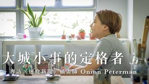 ⼤城⼩事的定格者 ─ 專訪《速⻝新聞》插畫師 Onion Peterman