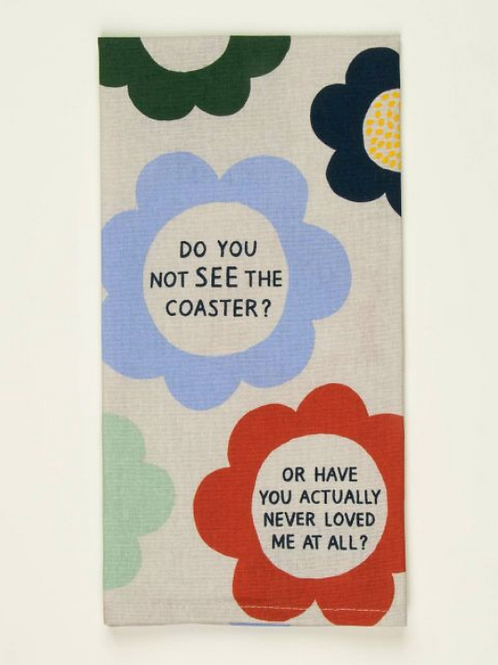 Do You Not See the Coaster? Or Have You Actually Never Loved Me At A? Tea Towel